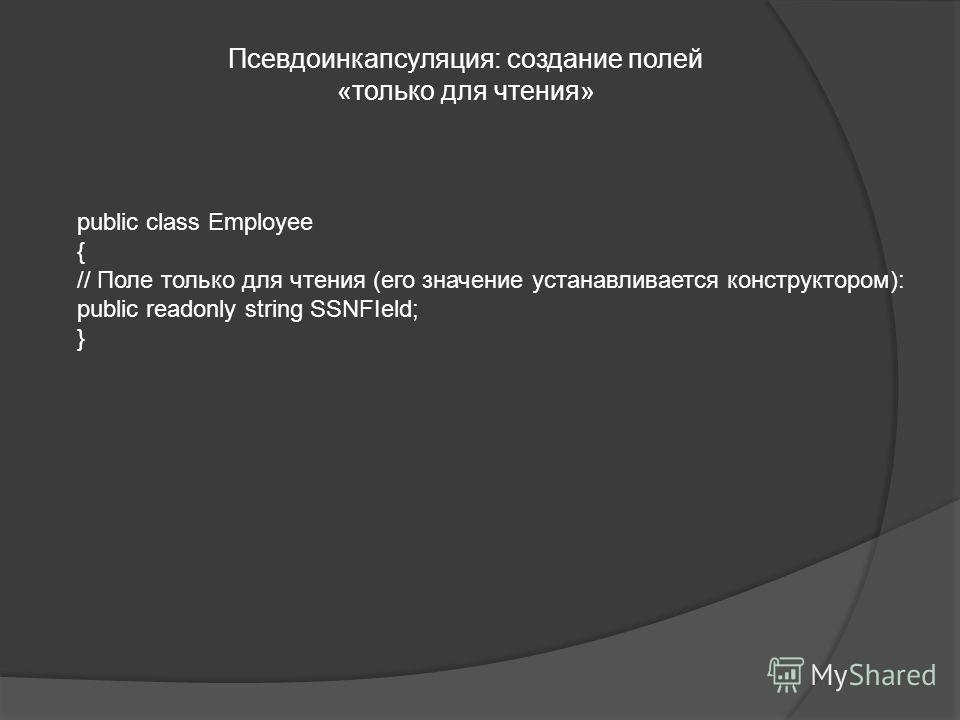 Псевдоинкапсуляция: создание полей «только для чтения» public class Employee { // Поле только для чтения (его значение устанавливается конструктором): public readonly string SSNFIeld; }