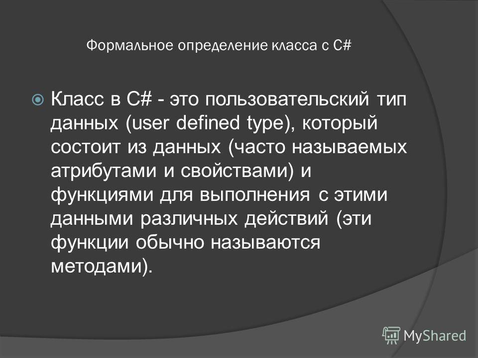 Формальное определение класса с C# Класс в C# - это пользовательский тип данных (user defined type), который состоит из данных (часто называемых атрибутами и свойствами) и функциями для выполнения с этими данными различных действий (эти функции обычн