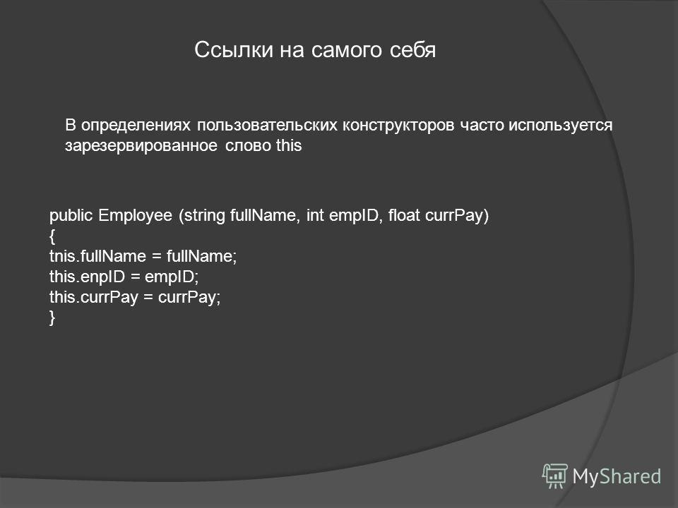 Ссылки на самого себя public Employee (string fullName, int empID, float currPay) { tnis.fullName = fullName; this.enpID = empID; this.currPay = currPay; } В определениях пользовательских конструкторов часто используется зарезервированное слово this