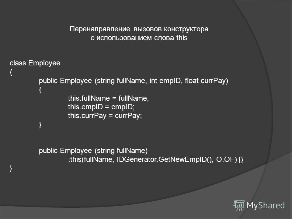 Перенаправление вызовов конструктора с использованием слова this class Employee { public Employee (string fullName, int empID, float currPay) { this.fullName = fullName; this.empID = empID; this.currPay = currPay; } public Employee (string fullName)