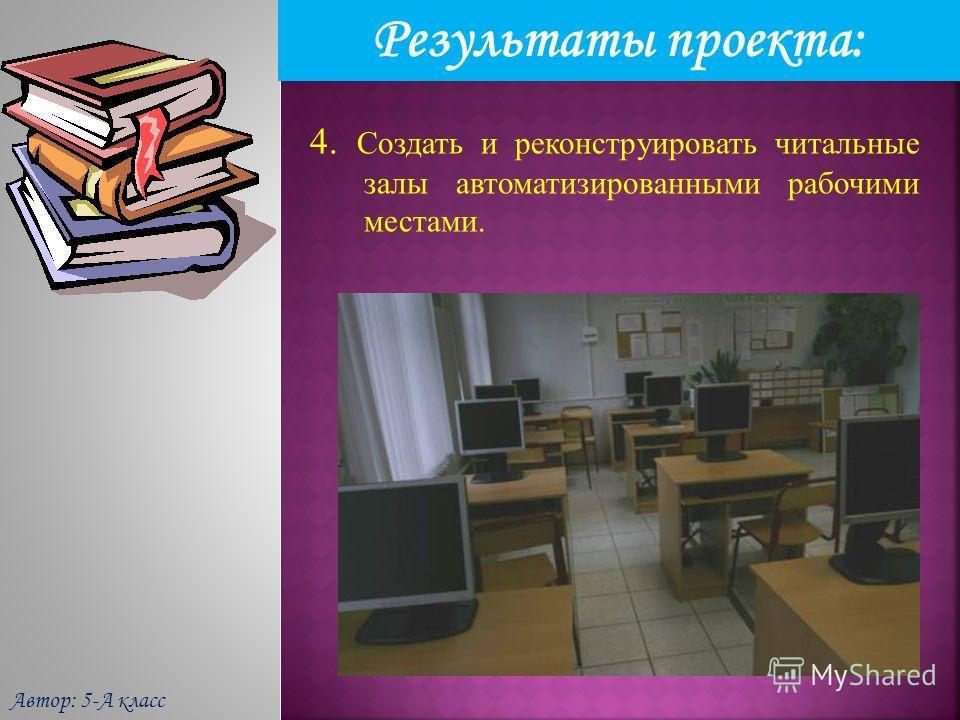 Результаты проекта: Автор: 5-А класс 4. Создать и реконструировать читальные залы автоматизированными рабочими местами.