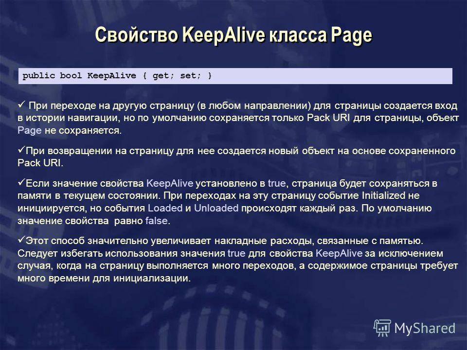 Свойство KeepAlive класса Page При переходе на другую страницу (в любом направлении) для страницы создается вход в истории навигации, но по умолчанию сохраняется только Pack URI для страницы, объект Page не сохраняется. При возвращении на страницу дл
