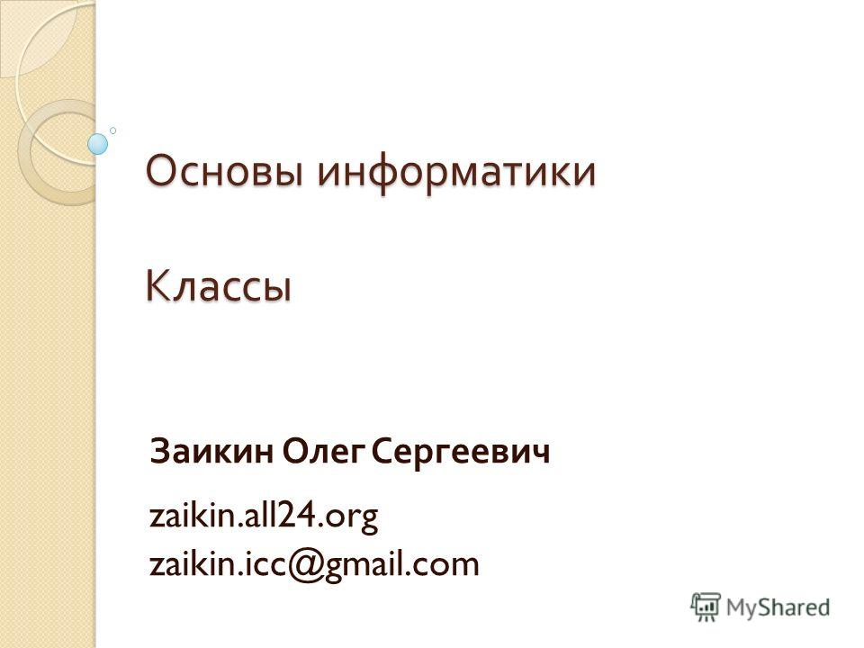 Основы информатики Классы Заикин Олег Сергеевич zaikin.all24.org zaikin.icc@gmail.com
