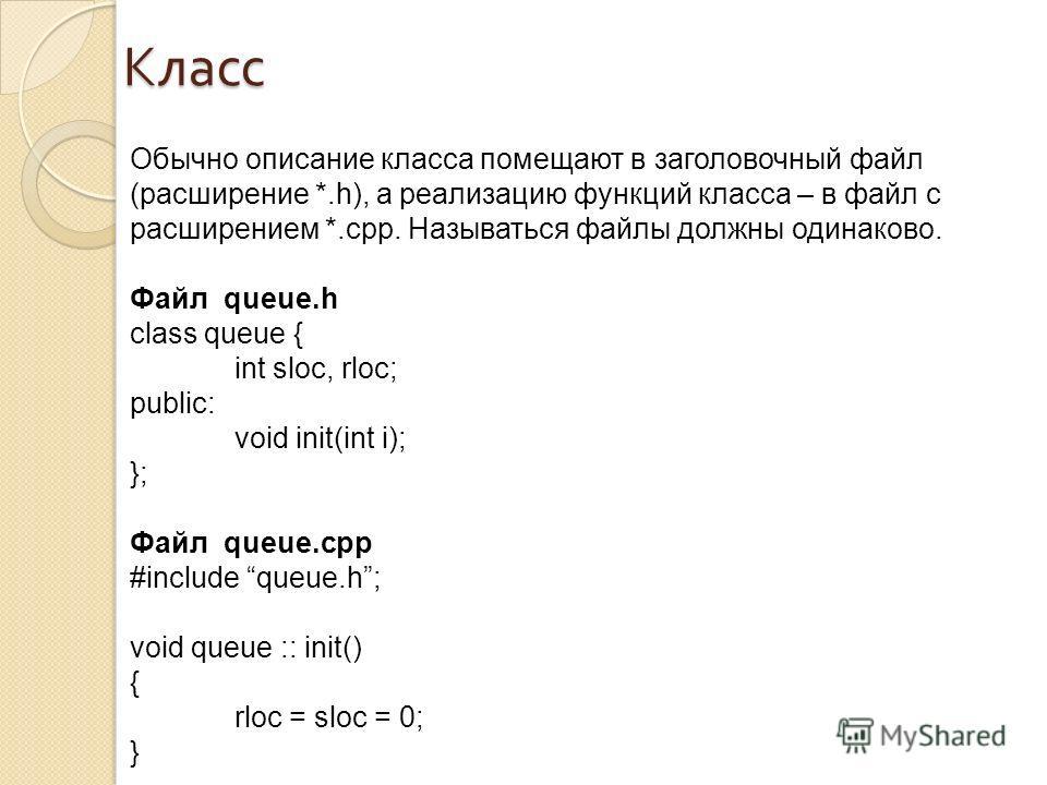 Класс Обычно описание класса помещают в заголовочный файл (расширение *.h), а реализацию функций класса – в файл c расширением *.cpp. Называться файлы должны одинаково. Файл queue.h class queue { int sloc, rloc; public: void init(int i); }; Файл queu