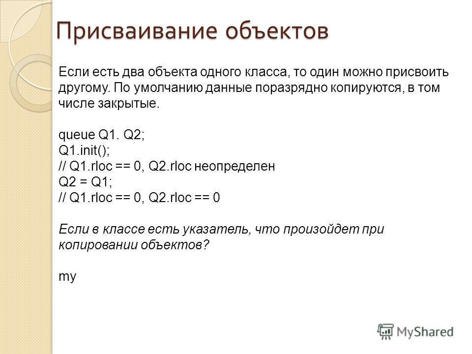 Присваивание объектов Если есть два объекта одного класса, то один можно присвоить другому. По умолчанию данные поразрядно копируются, в том числе закрытые. queue Q1. Q2; Q1.init(); // Q1.rloc == 0, Q2.rloc неопределен Q2 = Q1; // Q1.rloc == 0, Q2.rl