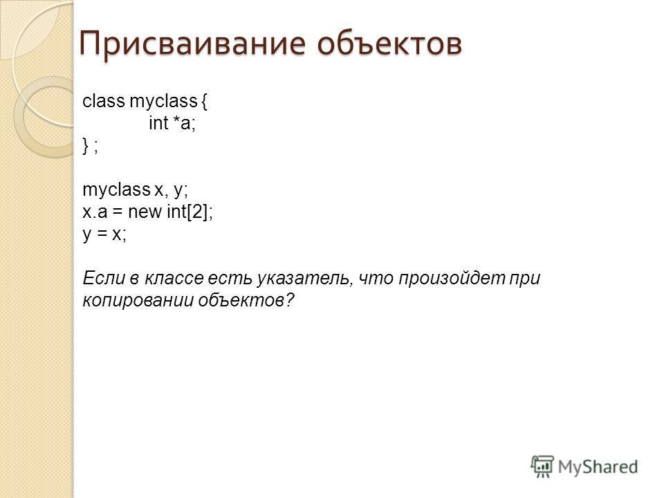 Присваивание объектов class myclass { int *a; } ; myclass x, y; x.a = new int[2]; y = x; Если в классе есть указатель, что произойдет при копировании объектов?