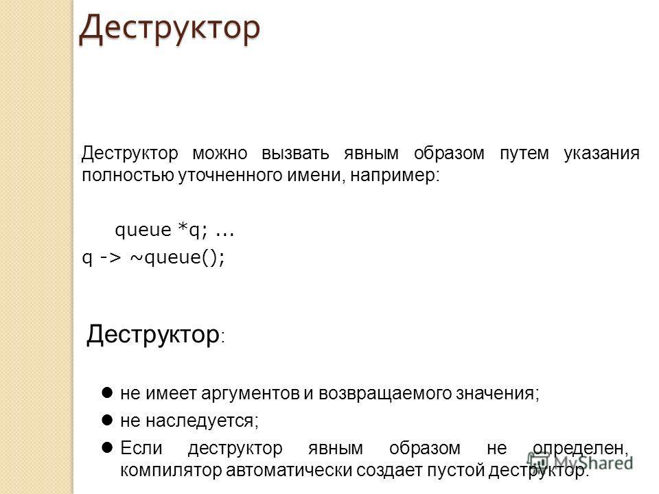 Деструктор : не имеет аргументов и возвращаемого значения; не наследуется; Если деструктор явным образом не определен, компилятор автоматически создает пустой деструктор. Деструктор можно вызвать явным образом путем указания полностью уточненного име