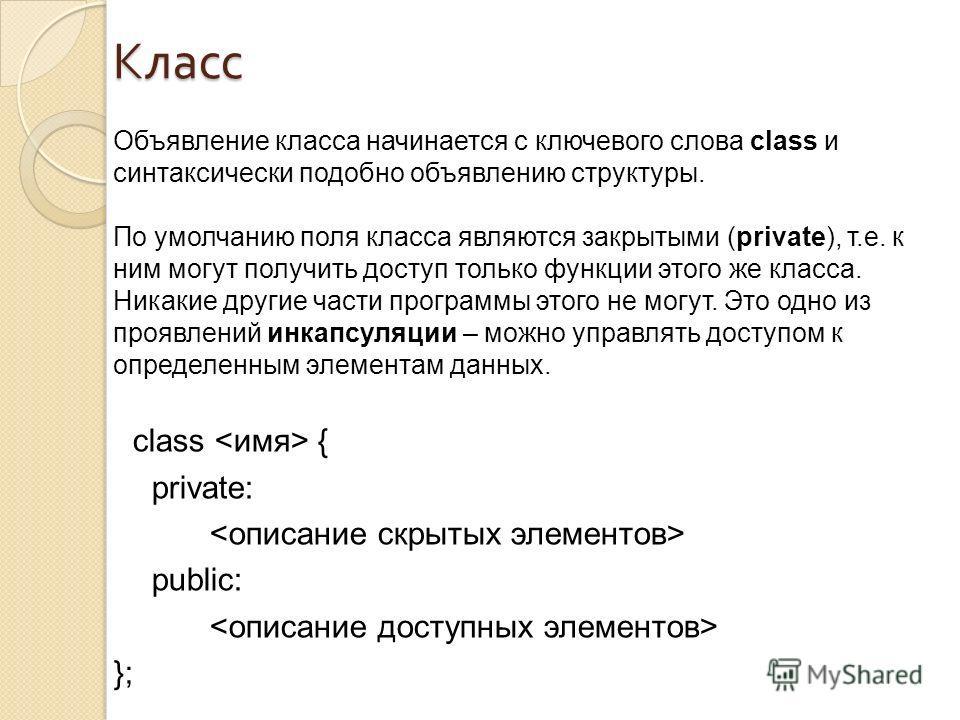 Класс Объявление класса начинается с ключевого слова class и синтаксически подобно объявлению структуры. По умолчанию поля класса являются закрытыми (private), т.е. к ним могут получить доступ только функции этого же класса. Никакие другие части прог