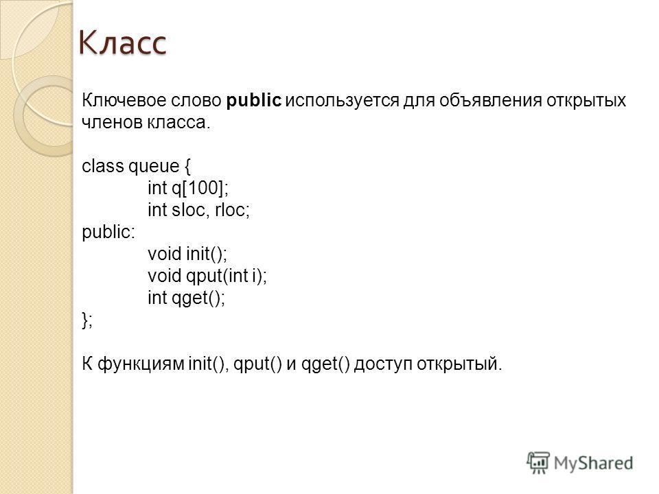 Класс Ключевое слово public используется для объявления открытых членов класса. class queue { int q[100]; int sloc, rloc; public: void init(); void qput(int i); int qget(); }; К функциям init(), qput() и qget() доступ открытый.