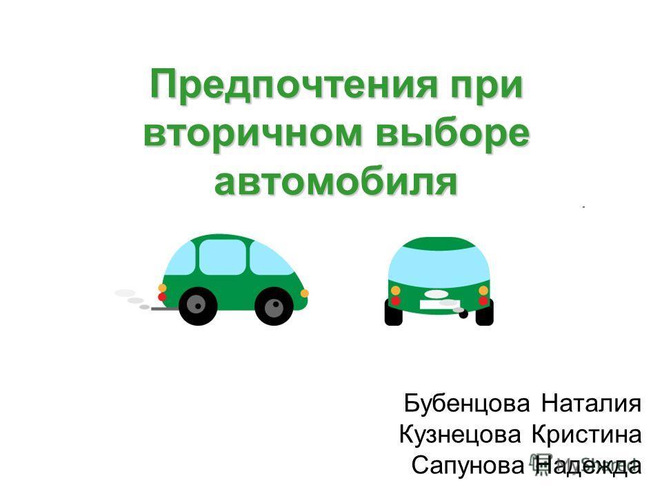 Предпочтения при вторичном выборе автомобиля Бубенцова Наталия Кузнецова Кристина Сапунова Надежда