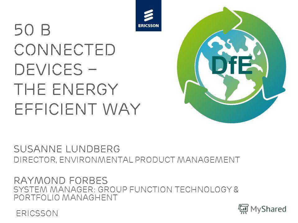 Slide title minimum 48 pt Slide subtitle minimum 30 pt 50 B connected devices – the energy efficient way Susanne lundberg Director, Environmental Product Management RAYMOND FORBES SYSTEM MANAGER: Group FUNCTION TECHNOLOGY & PORTFOLIO MANAGHENT Ericss