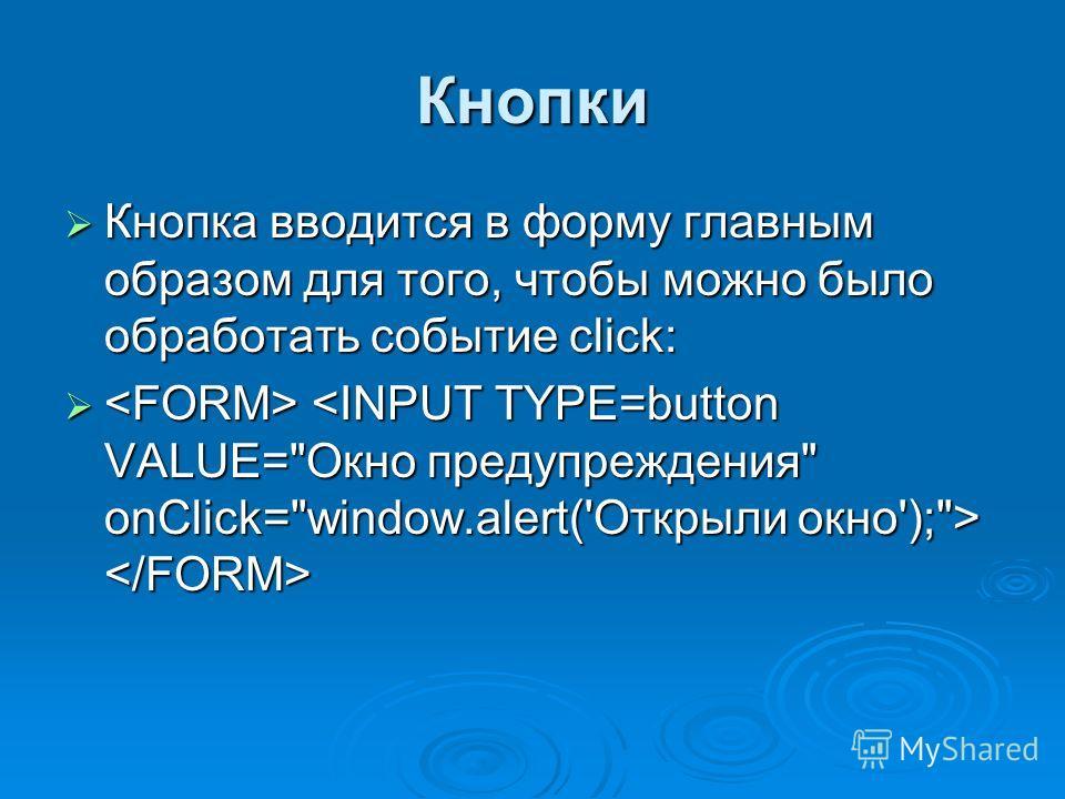 Кнопки Кнопка вводится в форму главным образом для того, чтобы можно было обработать событие click: Кнопка вводится в форму главным образом для того, чтобы можно было обработать событие click: