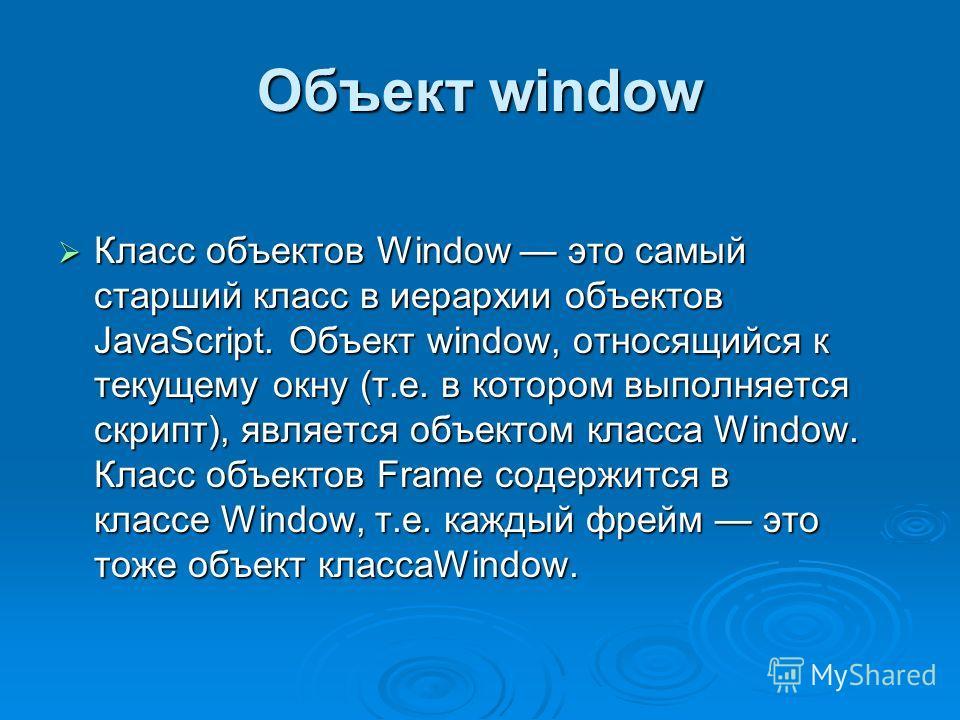 Объект window Класс объектов Window это самый старший класс в иерархии объектов JavaScript. Объект window, относящийся к текущему окну (т.е. в котором выполняется скрипт), является объектом класса Window. Класс объектов Frame содержится в классе Wind