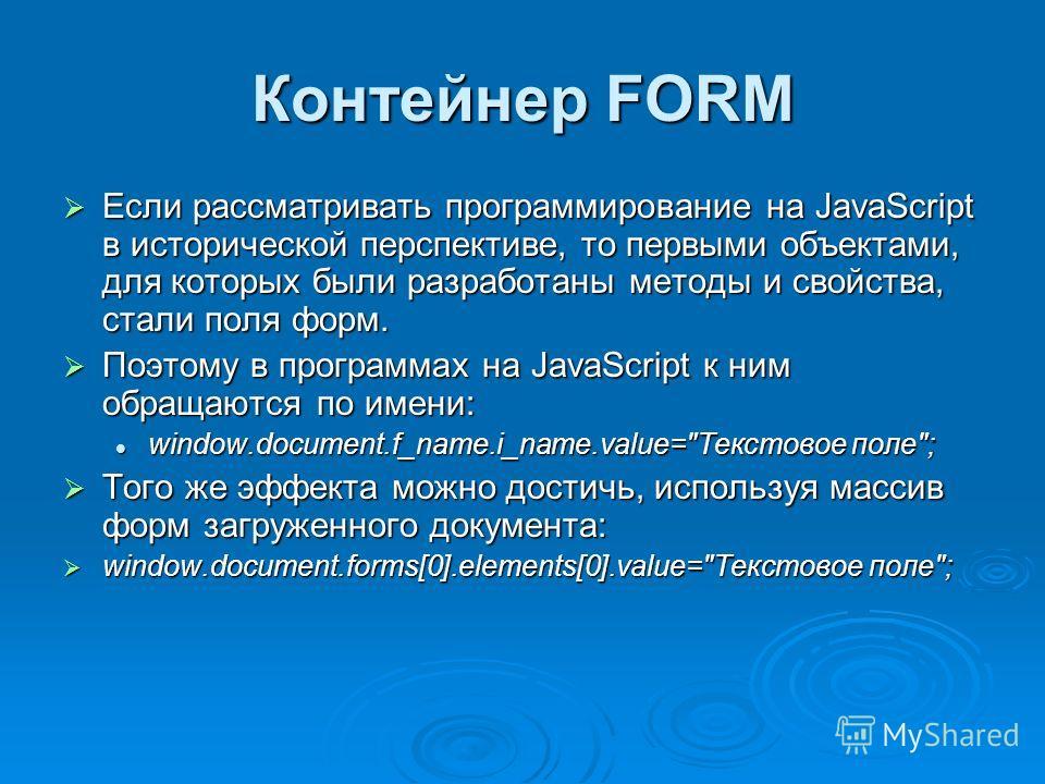 Контейнер FORM Если рассматривать программирование на JavaScript в исторической перспективе, то первыми объектами, для которых были разработаны методы и свойства, стали поля форм. Если рассматривать программирование на JavaScript в исторической персп