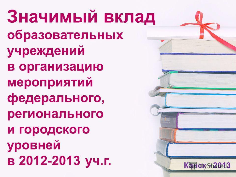 Значимый вклад образовательных учреждений в организацию мероприятий федерального, регионального и городского уровней в 2012-2013 уч.г. Канск - 2013