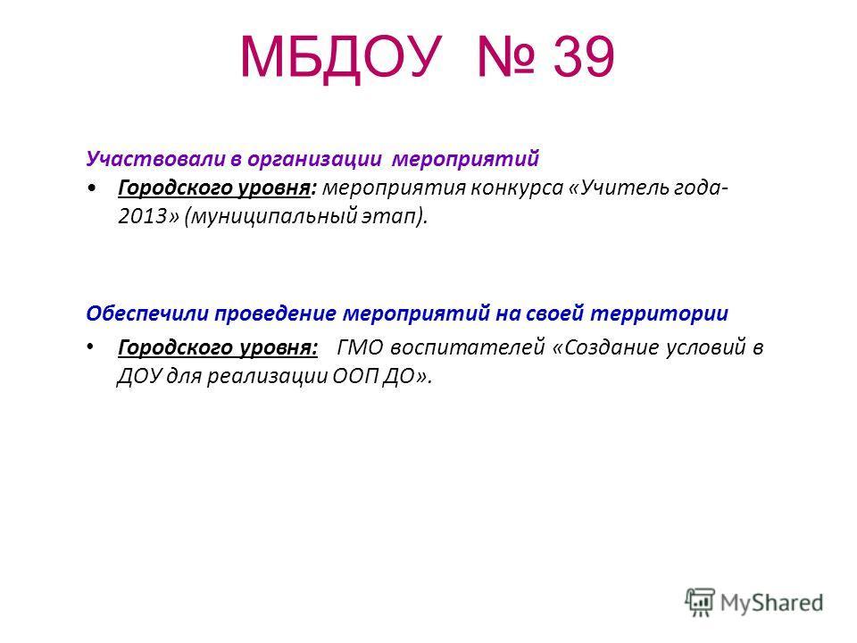 МБДОУ 39 Участвовали в организации мероприятий Городского уровня: мероприятия конкурса «Учитель года- 2013» (муниципальный этап). Обеспечили проведение мероприятий на своей территории Городского уровня: ГМО воспитателей «Создание условий в ДОУ для ре
