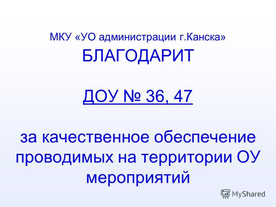 МКУ «УО администрации г.Канска» БЛАГОДАРИТ ДОУ 36, 47 за качественное обеспечение проводимых на территории ОУ мероприятий