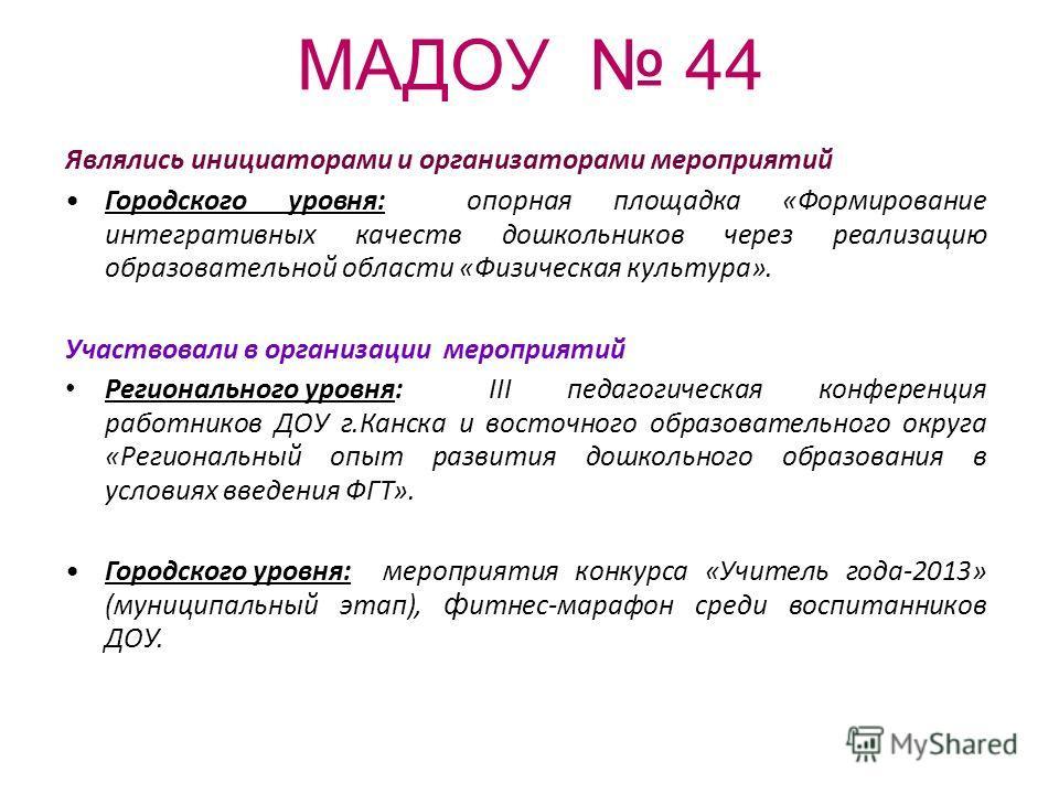 МАДОУ 44 Являлись инициаторами и организаторами мероприятий Городского уровня: опорная площадка «Формирование интегративных качеств дошкольников через реализацию образовательной области «Физическая культура». Участвовали в организации мероприятий Рег