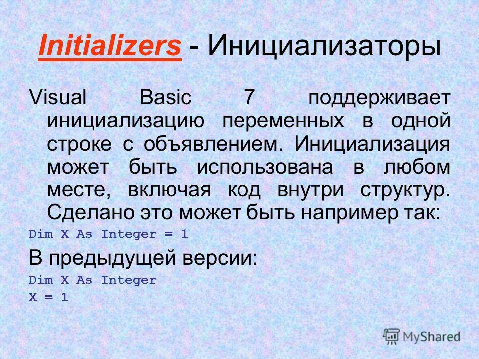 Initializers - Инициализаторы Visual Basic 7 поддерживает инициализацию переменных в одной строке с объявлением. Инициализация может быть использована в любом месте, включая код внутри структур. Сделано это может быть например так: Dim X As Integer =