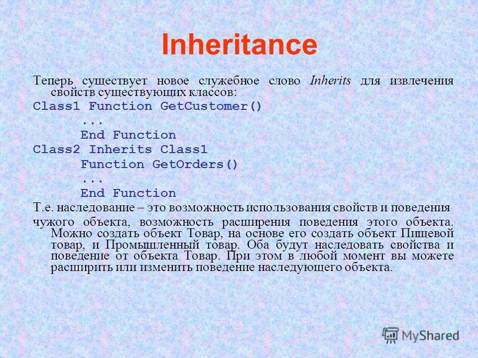 Inheritance Теперь существует новое служебное слово Inherits для извлечения свойств существующих классов: Class1 Function GetCustomer()... End Function Class2 Inherits Class1 Function GetOrders()... End Function Т.е. наследование – это возможность ис