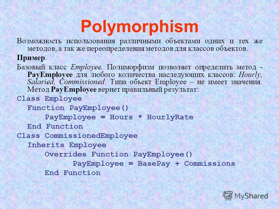 Polymorphism Возможность использования различными объектами одних и тех же методов, а так же переопределения методов для классов объектов. Пример. Базовый класс Employee. Полиморфизм позволяет определить метод - PayEmployee для любого количества насл