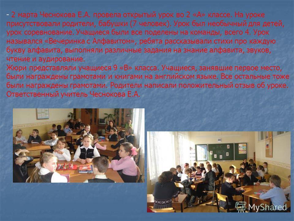 - 2 марта Чеснокова Е.А. провела открытый урок во 2 «А» классе. На уроке присутствовали родители, бабушки (7 человек). Урок был необычный для детей, урок соревнование. Учащиеся были все поделены на команды, всего 4. Урок назывался «Вечеринка с Алфави