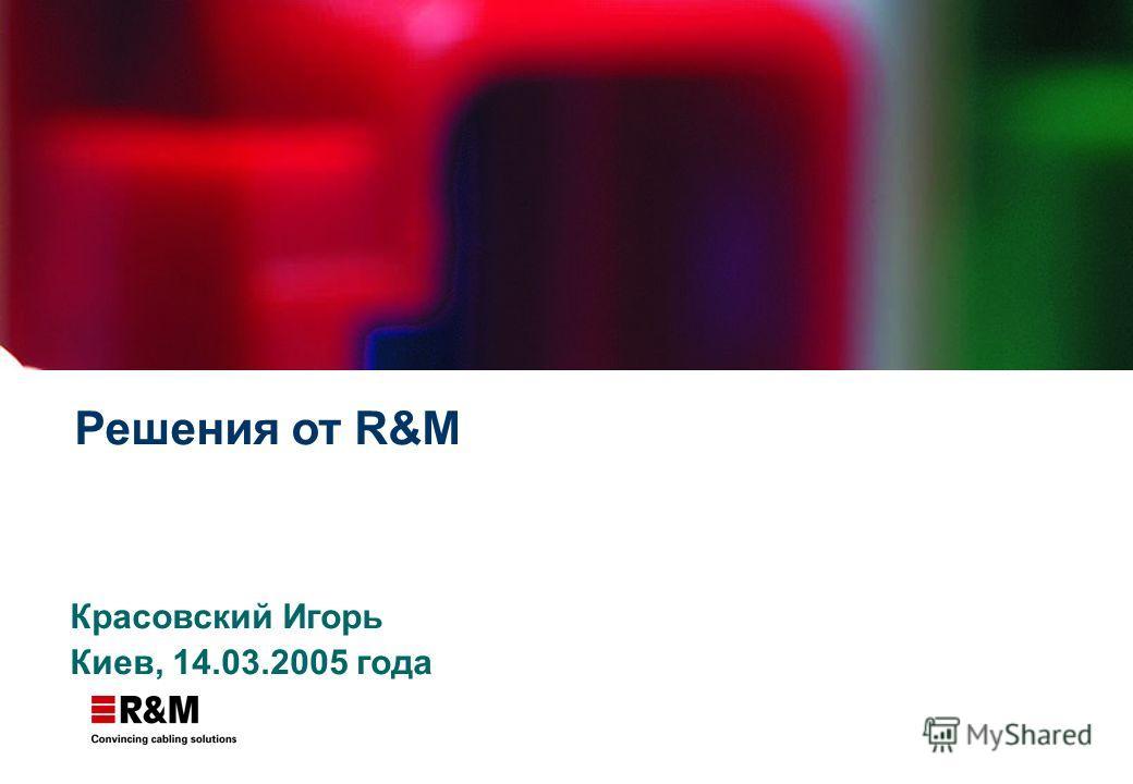 Решения от R&M Красовский Игорь Киев, 14.03.2005 года