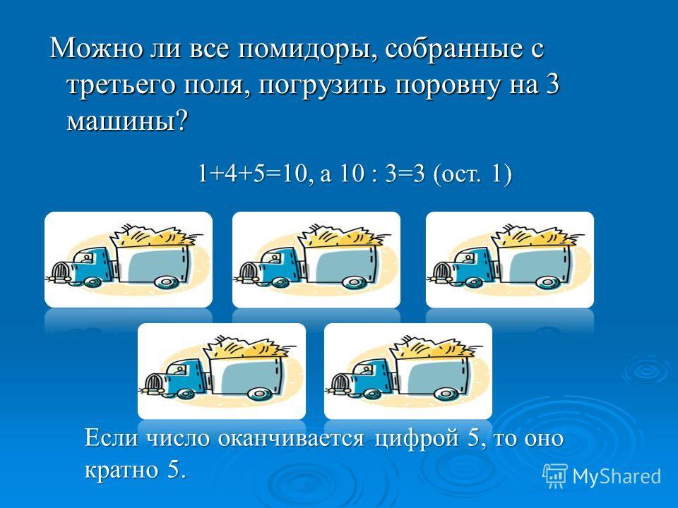 Можно ли все помидоры, собранные с третьего поля, погрузить поровну на 3 машины? Можно ли все помидоры, собранные с третьего поля, погрузить поровну на 3 машины? Если число оканчивается цифрой 5, то оно кратно 5. 1+4+5=10, а 10 : 3=3 (ост. 1)