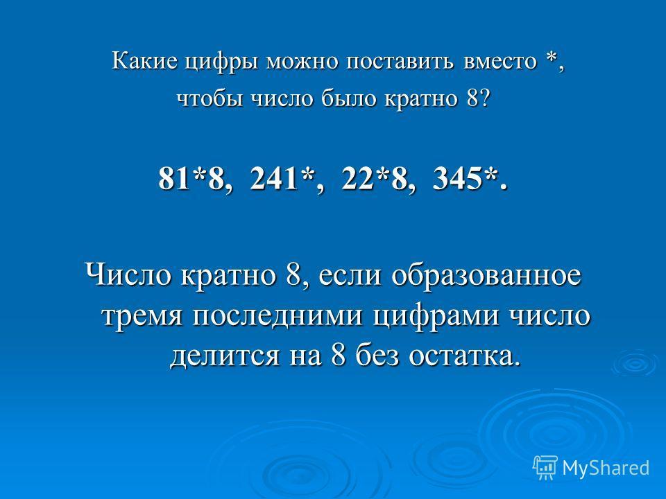 Какие цифры можно поставить вместо *, Какие цифры можно поставить вместо *, чтобы число было кратно 8? 81*8, 241*, 22*8, 345*. Число кратно 8, если образованное тремя последними цифрами число делится на 8 без остатка.