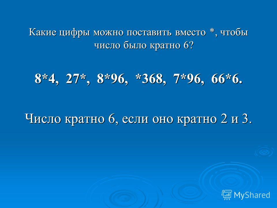 Какие цифры можно поставить вместо *, чтобы число было кратно 6? 8*4, 27*, 8*96, *368, 7*96, 66*6. Число кратно 6, если оно кратно 2 и 3.