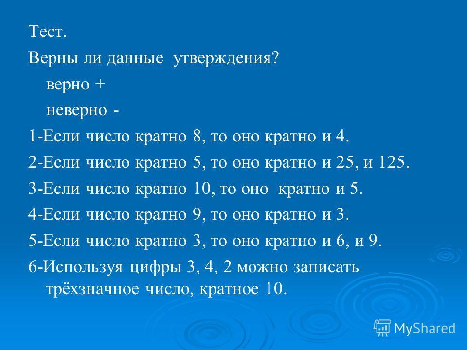 Тест. Верны ли данные утверждения? верно + неверно - 1-Если число кратно 8, то оно кратно и 4. 2-Если число кратно 5, то оно кратно и 25, и 125. 3-Если число кратно 10, то оно кратно и 5. 4-Если число кратно 9, то оно кратно и 3. 5-Если число кратно