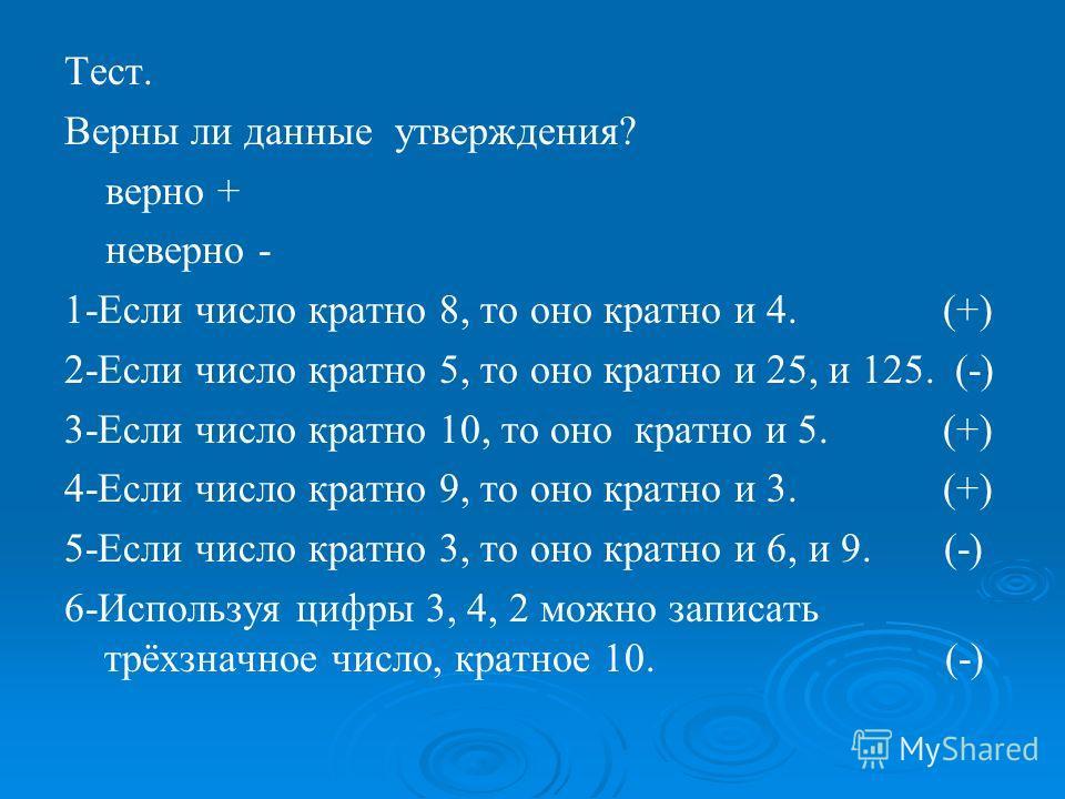 Тест. Верны ли данные утверждения? верно + неверно - 1-Если число кратно 8, то оно кратно и 4. (+) 2-Если число кратно 5, то оно кратно и 25, и 125. (-) 3-Если число кратно 10, то оно кратно и 5. (+) 4-Если число кратно 9, то оно кратно и 3. (+) 5-Ес