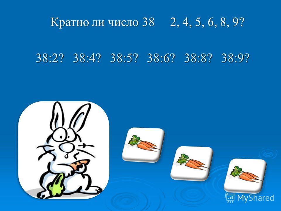 38:2? 38:4? 38:5? 38:6? 38:8? 38:9? Кратно ли число 38 2, 4, 5, 6, 8, 9?