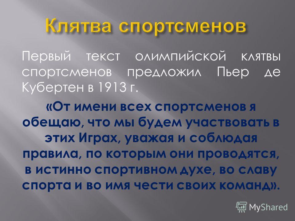 Первый текст олимпийской клятвы спортсменов предложил Пьер де Кубертен в 1913 г. «От имени всех спортсменов я обещаю, что мы будем участвовать в этих Играх, уважая и соблюдая правила, по которым они проводятся, в истинно спортивном духе, во славу спо
