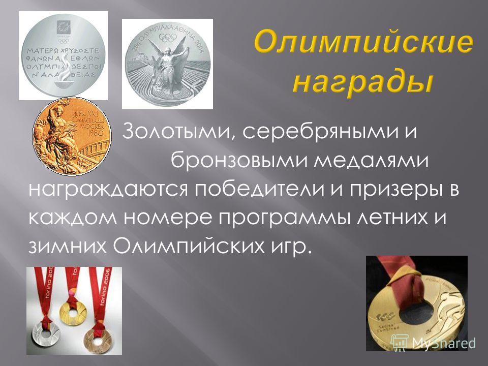 Золотыми, серебряными и бронзовыми медалями награждаются победители и призеры в каждом номере программы летних и зимних Олимпийских игр.