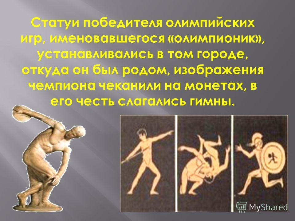 Статуи победителя олимпийских игр, именовавшегося «олимпионик», устанавливались в том городе, откуда он был родом, изображения чемпиона чеканили на монетах, в его честь слагались гимны.