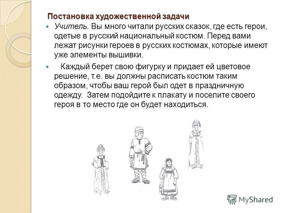 Постановка художественной задачи Учитель. Вы много читали русских сказок, где есть герои, одетые в русский национальный костюм. Перед вами лежат рисунки героев в русских костюмах, которые имеют уже элементы вышивки. Каждый берет свою фигурку и придае