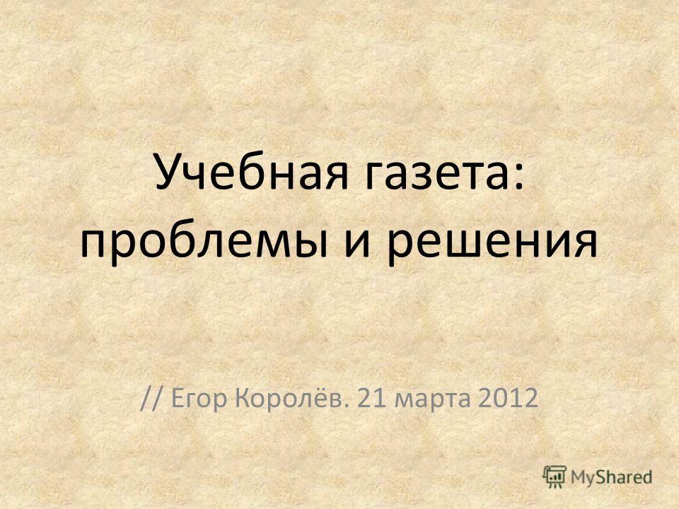 Учебная газета: проблемы и решения // Егор Королёв. 21 марта 2012