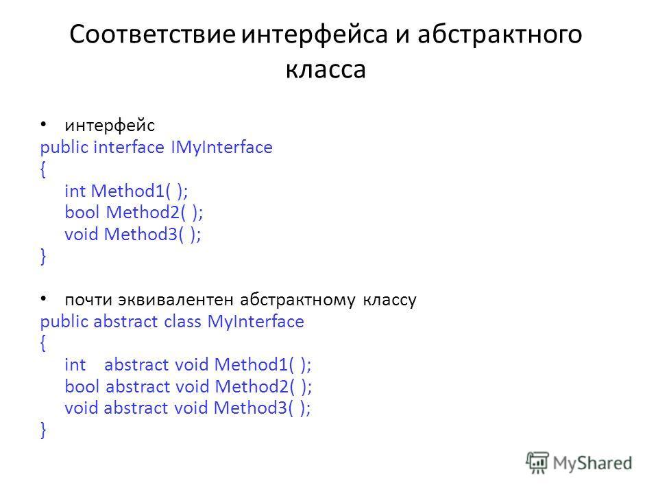 Соответствие интерфейса и абстрактного класса интерфейс public interface IMyInterface { int Method1( ); bool Method2( ); void Method3( ); } почти эквивалентен абстрактному классу public abstract class MyInterface { int abstract void Method1( ); bool
