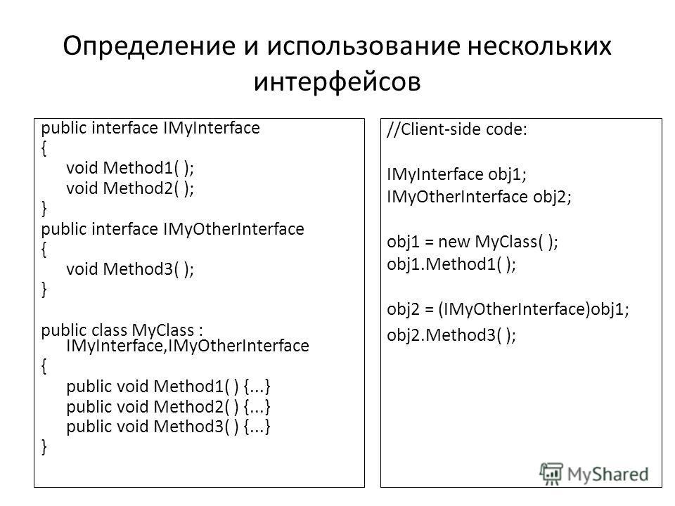Определение и использование нескольких интерфейсов public interface IMyInterface { void Method1( ); void Method2( ); } public interface IMyOtherInterface { void Method3( ); } public class MyClass : IMyInterface,IMyOtherInterface { public void Method1