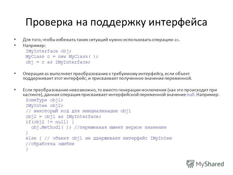 Проверка на поддержку интерфейса Для того, чтобы избежать таких ситуаций нужно использовать операцию as. Например: IMyInterface obj; MyClass с = new MyClass( ); obj = с as IMyInterface; Операция as выполняет преобразование к требуемому интерфейсу, ес