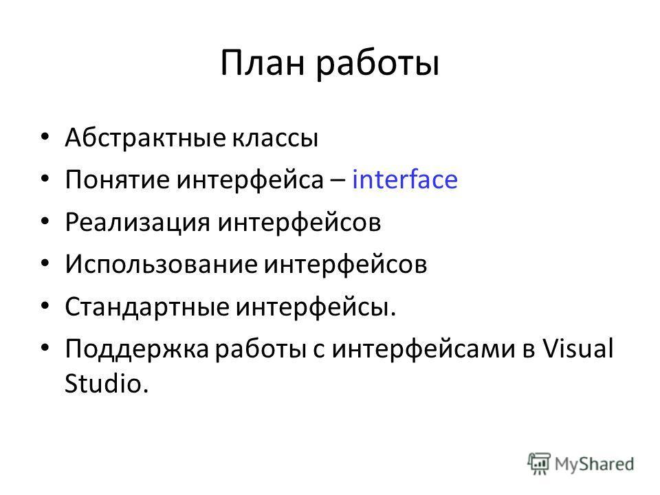 План работы Абстрактные классы Понятие интерфейса – interface Реализация интерфейсов Использование интерфейсов Стандартные интерфейсы. Поддержка работы с интерфейсами в Visual Studio.