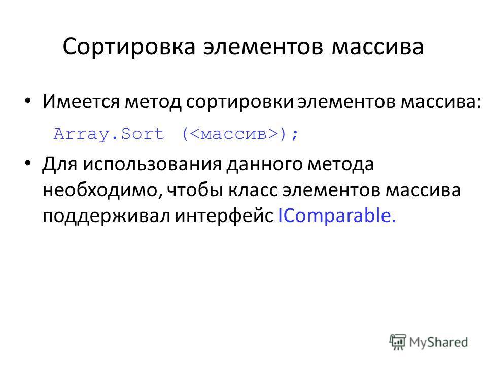 Сортировка элементов массива Имеется метод сортировки элементов массива: Array.Sort ( ); Для использования данного метода необходимо, чтобы класс элементов массива поддерживал интерфейс IComparable.