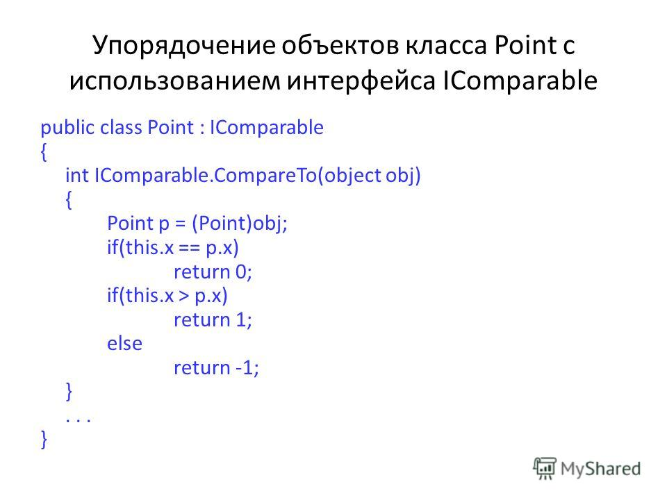 Упорядочение объектов класса Point с использованием интерфейса IComparable public class Point : IComparable { int IComparable.CompareTo(object obj) { Point p = (Point)obj; if(this.x == p.x) return 0; if(this.x > p.x) return 1; else return -1; }... }
