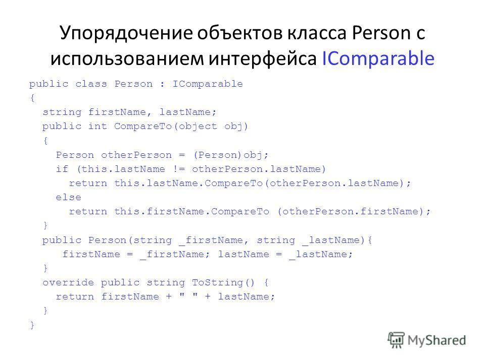 Упорядочение объектов класса Person с использованием интерфейса IComparable public class Person : IComparable { string firstName, lastName; public int CompareTo(object obj) { Person otherPerson = (Person)obj; if (this.lastName != otherPerson.lastName