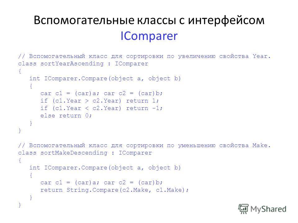 Вспомогательные классы с интерфейсом IComparer // Вспомогательный класс для сортировки по увеличению свойства Year. class sortYearAscending : IComparer { int IComparer.Compare(object a, object b) { car c1 = (car)a; car c2 = (car)b; if (c1.Year > c2.Y