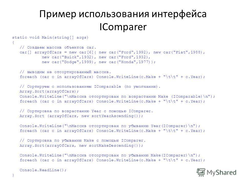 Пример использования интерфейса IComparer static void Main(string[] args) { // Создаем массив объектов car. car[] arrayOfCars = new car[6]{ new car(