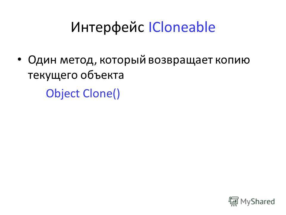 Интерфейс ICloneable Один метод, который возвращает копию текущего объекта Object Clone()