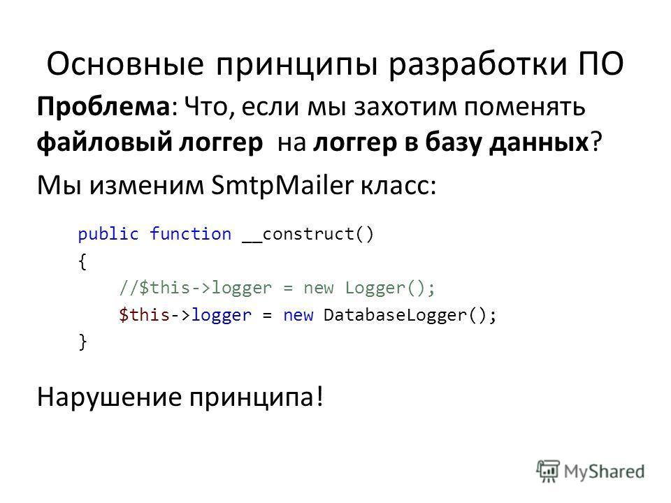 Основные принципы разработки ПО Проблема: Что, если мы захотим поменять файловый логгер на логгер в базу данных? Мы изменим SmtpMailer класс: public function __construct() { //$this->logger = new Logger(); $this->logger = new DatabaseLogger(); } Нару