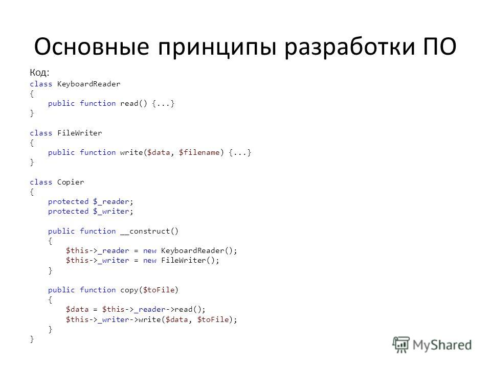 Основные принципы разработки ПО Код: class KeyboardReader { public function read() {...} } class FileWriter { public function write($data, $filename) {...} } class Copier { protected $_reader; protected $_writer; public function __construct() { $this